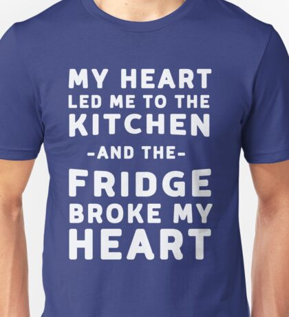 My heart led me to the kitchen and the fridge broke my heart Unisex T-Shirt