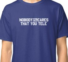 Nobody Still Cares That You Tele Classic T-Shirt