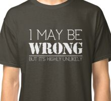 I May Be Wrong But It's Highly Unlikely T-Shirt Classic T-Shirt