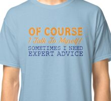 Of Course I Talk To Myself! Sometimes I Need Expert Advice T-Shirt Classic T-Shirt
