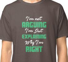 I'm Not Arguing. I'm Just Explaining Why I'm Right. T-Shirt Classic T-Shirt