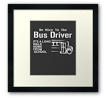 Be Nice To The Bus Driver It'a A Long Walk Home From School white Framed Print