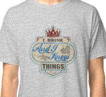 I Drink And I Know Things T-Shirt Classic T-Shirt