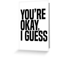 You're Okay, I Guess Greeting Card