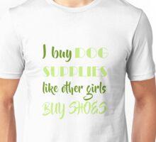 I Buy Dog Supplies Like Other Girls Buy Shoes  Unisex T-Shirt