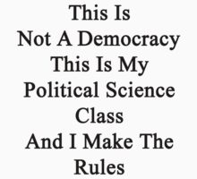 This Is Not A Democracy This Is My Political Science Class And I Make The Rules  by supernova23