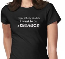 I'm done being an adult. I want to be a DRAGON Womens Fitted T-Shirt