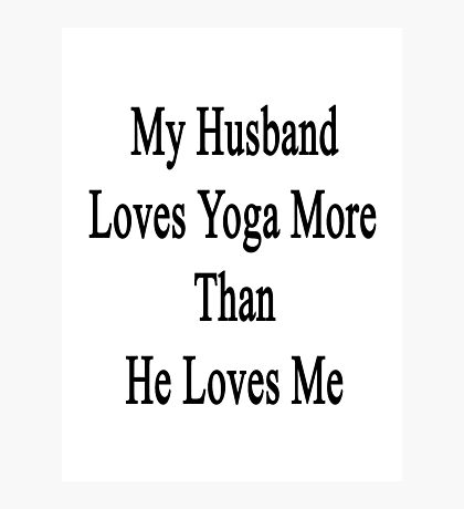 My Husband Loves Yoga More Than He Loves Me  Photographic Print