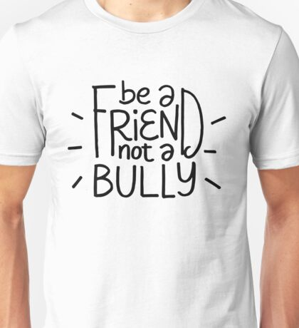 Be a friend not a bully - anti bullying Unisex T-Shirt