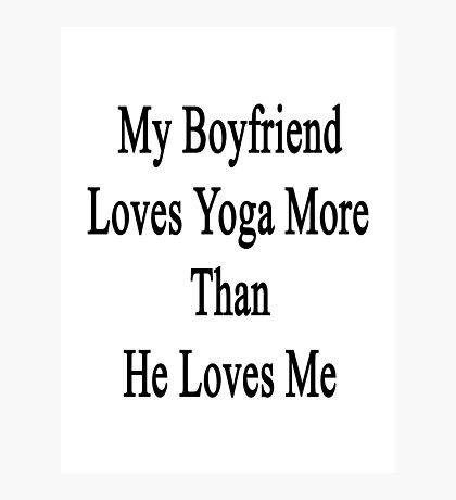 My Boyfriend Loves Yoga More Than He Loves Me  Photographic Print