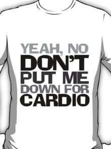 Yeah, no don't put me down for cardio T-Shirt