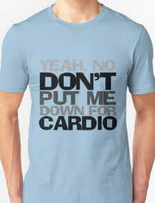Yeah, no don't put me down for cardio Unisex T-Shirt