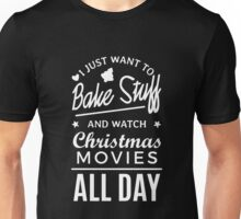 I Just Want To Bake Stuff And Watch Christmas Movies All Day Unisex T-Shirt