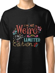 """""""I'm not weird, I'm a limited edition""""  Classic T-Shirt"""