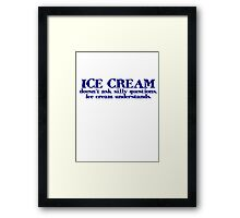Ice cream doesn't ask silly questions. Ice cream understands. Framed Print