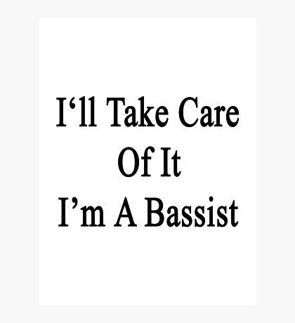 I'll Take Care Of It I'm A Bassist  Photographic Print