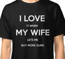 I Love It When My Wife Lets Me Buy More Guns Funny T Shirt Classic T-Shirt