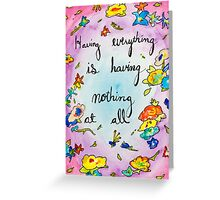 Having everything is having nothing at all Greeting Card