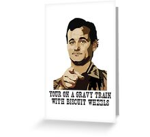 Bill Murray - Your on a Gravy Train with Biscuit Wheels Greeting Card