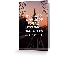 Too good to be good for me too bad that that's all I need Troye {SAD LYRICS} Greeting Card