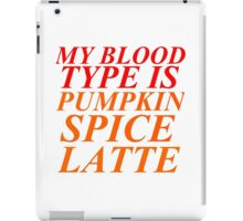 MY BLOOD TYPE IS PUMPKIN SPICE LATTE iPad Case/Skin