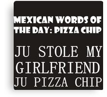 MEXICAN WORDS OF THE DAY: PIZZA CHIP  Canvas Print