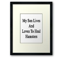 My Son Lives And Loves To Heal Hamsters  Framed Print
