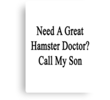 Need A Great Hamster Doctor? Call My Son  Canvas Print