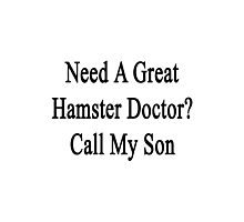 Need A Great Hamster Doctor? Call My Son  Photographic Print