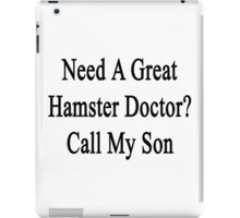 Need A Great Hamster Doctor? Call My Son  iPad Case/Skin