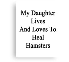 My Daughter Lives And Loves To Heal Hamsters  Canvas Print