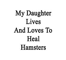 My Daughter Lives And Loves To Heal Hamsters  Photographic Print