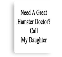 Need A Great Hamster Doctor? Call My Daughter  Canvas Print