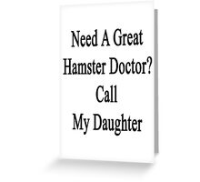 Need A Great Hamster Doctor? Call My Daughter  Greeting Card