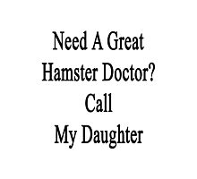 Need A Great Hamster Doctor? Call My Daughter  Photographic Print