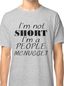 I'M NOT SHORT I'M A PEOPLE MCNUGGET Classic T-Shirt