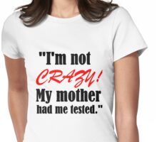 I'M NOT CRAZY!MY MOTHER HAD ME TESTED Womens Fitted T-Shirt