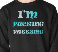 I'M FUCKING FREEZING Pullover