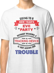 Going to a new years party is asking for Trouble Classic T-Shirt