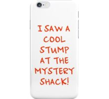I Saw A Cool Stump At The Mystery Shack! iPhone Case/Skin