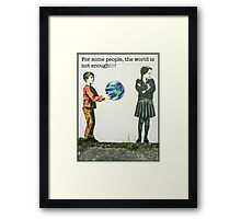 For some people, the world is not enough!! Framed Print