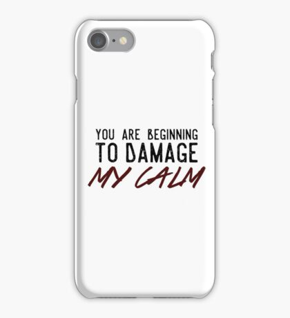You Are Beginning to Damage My Calm iPhone Case/Skin