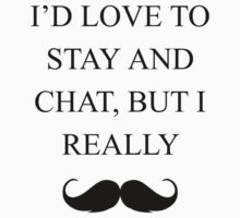 I'd Love To Stay and Chat, But I Must Really Mustache. by ISLWMP
