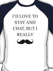 I'd Love To Stay and Chat, But I Must Really Mustache. T-Shirt