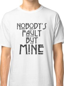 NOBODY'S FAULT BUT MINE - distressed black Classic T-Shirt