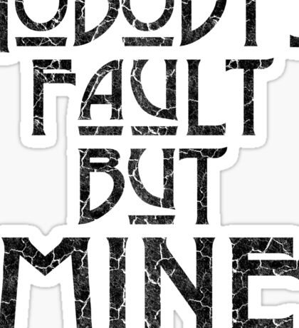 NOBODY'S FAULT BUT MINE - distressed black Sticker