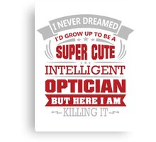 I NEVER DREAMED I WOULD BE A SUPER CUTE INTELLIGENT OPTICIAN BUT HERE I AM KILLING IT Canvas Print