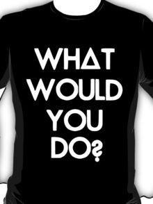What Would You Do? T-Shirt