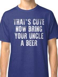 That's cute now bring your uncle a Beer xmas shirt Classic T-Shirt