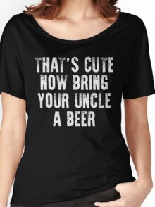 That's cute now bring your uncle a Beer xmas shirt Women's Relaxed Fit T-Shirt